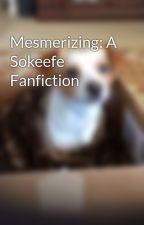 Mesmerizing: A Sokeefe Fanfiction by A_S_Pyren