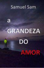 A GRANDEZA do amor by SamuelSamLiterario
