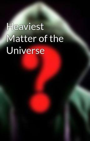 Heaviest Matter of the Universe by Arwenravencroft