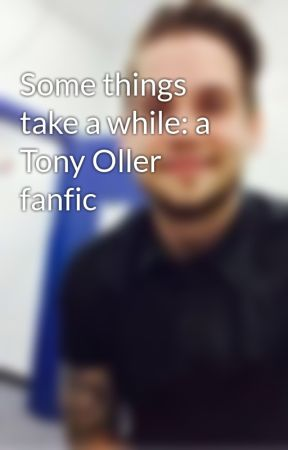 Some things take a while: a Tony Oller fanfic by fangirl_tonyoller