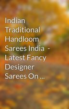 Indian Traditional Handloom Sarees India  - Latest Fancy Designer Sarees On ... by baby1veil