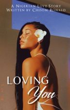 Loving You (A NIGERIAN LOVE STORY) by Chisom___