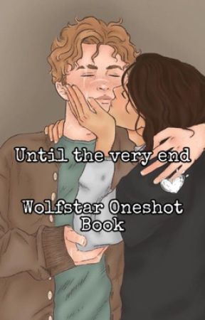 Until the very end||Wolfstar oneshot book by siriuslychaotic