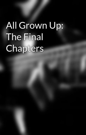 All Grown Up: The Final Chapters by Vanessawolf2