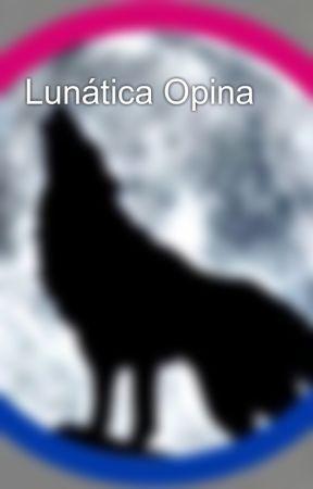 Lunática Opina by merodeadora68