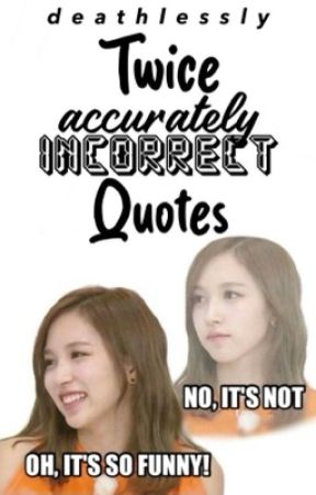 TWICE accurately incorrect quotes  by deathlessly