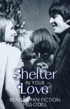 Shelter In Your Love (Beatles Fan Fiction) cover