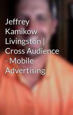 Jeffrey Kamikow Livingston | Cross Audience - Mobile Advertising by jefferykamikow