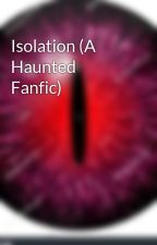Isolation (A Haunted Fanfic) by Endereye96