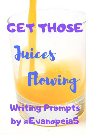 Get Your Juices Flowing - Writing Prompts by Evanopeia5