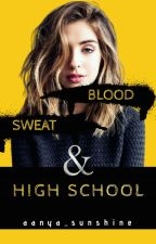 Blood Sweat and High School by aanya_sunshine