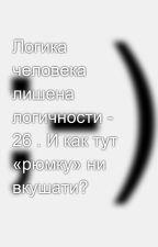 Логика человека лишена логичности - 26 . И как тут «рюмку» ни вкушати? by SergeyAvdeev888