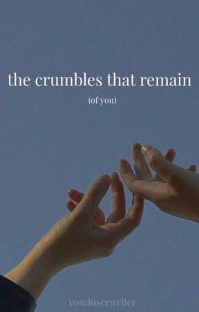 the crumbles that remain. by yourloserwriter
