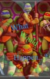 What would happen?Tmnt BF Scenarios{EDITED} cover