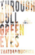 Through Dull Green Eyes by thatdamnuchiha