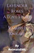 Lavender Roses~A Love Story~Vampire Knight~ by AnimalsEML