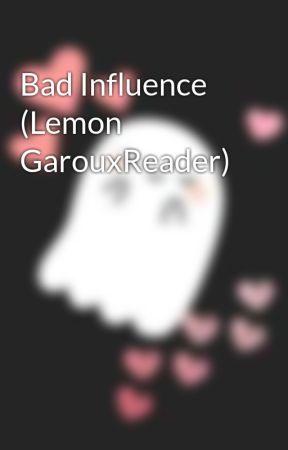 Bad Influence (Lemon GarouxReader) by LaReinette