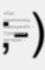 «Как изменилась медицина!» - Удивился ветеран - by SergeyAvdeev888