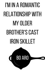 I'm in a Romantic Relationship with My Older Brother's Cast Iron Skillet by bosandaros