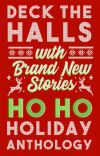 Deck The Halls With Brand New Stories: Ho Ho Holiday Anthology cover