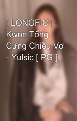 Đọc truyện [ LONGFIC ] Kwon Tổng Cưng Chiều Vợ - Yulsic [ PG ]