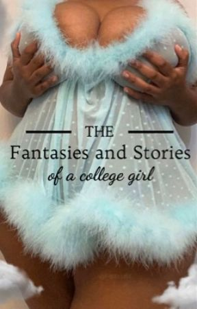 The Fantasies and Stories of a College Girl by yourcollegegyrl