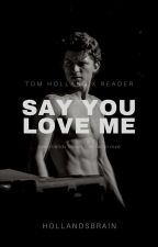 Say You Love Me (Tom Holland x Reader) by leviackermanse
