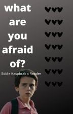 what are you afraid of? || eddie kaspbrak x reader by trashmouthzkaspbrak