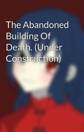 The Abandoned Building Of Death. (Under Construction) by Anime_lover1118