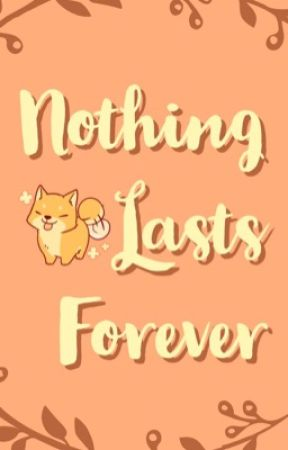 Nothing Lasts Forever by pinkpistachio8