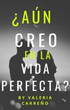 ¿Aún creo en la vida perfecta? by valeria_carreno