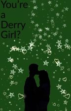 You're a Derry Girl? by YungTh0tassium