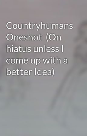 Countryhumans Oneshot  (On hiatus unless I come up with a better Idea) by Creatorfile36