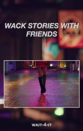 WACK STORIES WITH FRIENDS 🤡 by wait-4-it