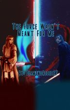 The Force Wasn't Meant For Me by DiamondRoses27