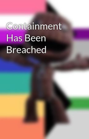 Containment Has Been Breached by trash_roll