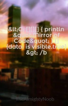 """<C; [][][] { println """"Mirror of Code"""" } [] {data: is visible.true} > /b by TheAlmightyNoob"""