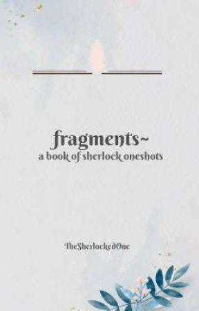 fragments~ (sherlock oneshots and short stories)  by TheSherlockedOne
