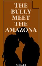 The Bully meet the Amazona (COMPLETED) by _whilet_