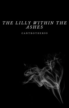 The Lilly Within the Ashes by cantbother99