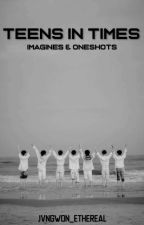 Teens In Times || Imagines, Oneshots and Reactions by jvngwon_ethereal