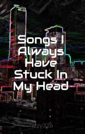 Songs I Always Have Stuck In My Head by izzy326