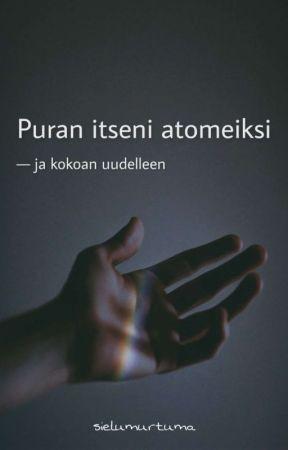 Puran itseni atomeiksi - ja kokoan uudelleen by sielumurtuma