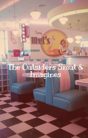 The Outsiders Smut & Imagines by imafuckingmess