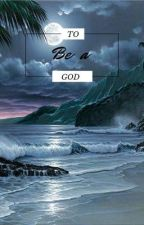 To Be A God by SomeoneUnimportantTM