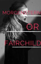 Morgenstern Or Fairchild {On Hold} by akherondale