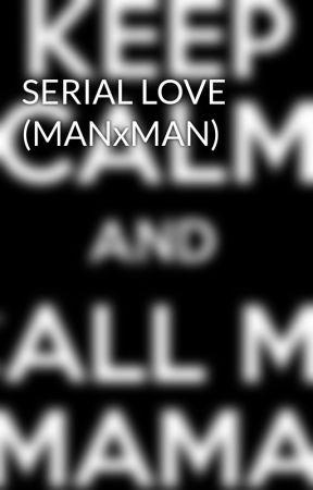 SERIAL LOVE (MANxMAN) by tatiann24