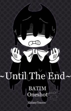 Until The End || Batim Oneshot by GalaxyTea101