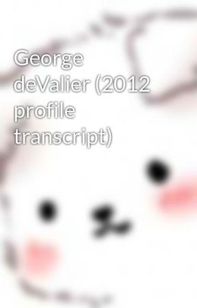 George deValier (2012 profile transcript) by devalier-fanfics