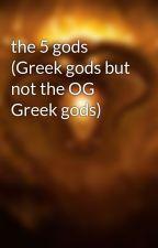 the 5 gods (Greek gods but not the OG Greek gods) by alienwriter6